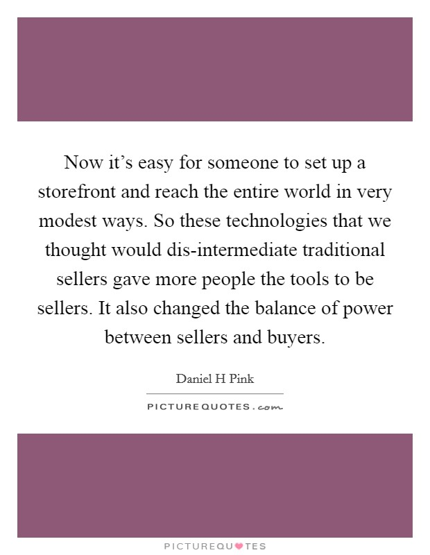 Now it's easy for someone to set up a storefront and reach the entire world in very modest ways. So these technologies that we thought would dis-intermediate traditional sellers gave more people the tools to be sellers. It also changed the balance of power between sellers and buyers Picture Quote #1