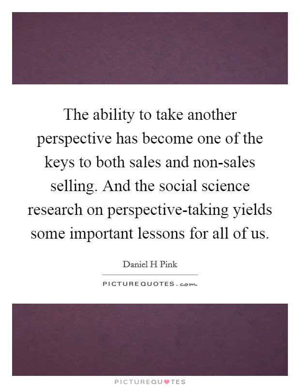 The ability to take another perspective has become one of the keys to both sales and non-sales selling. And the social science research on perspective-taking yields some important lessons for all of us Picture Quote #1