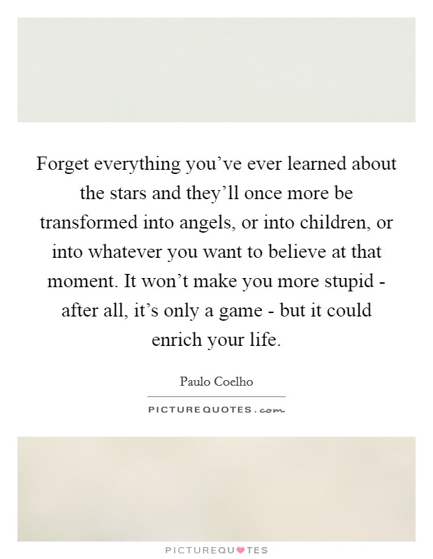 Forget everything you've ever learned about the stars and they'll once more be transformed into angels, or into children, or into whatever you want to believe at that moment. It won't make you more stupid - after all, it's only a game - but it could enrich your life Picture Quote #1