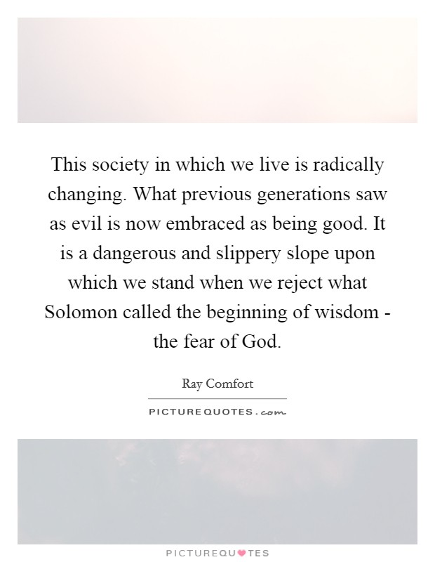This society in which we live is radically changing. What previous generations saw as evil is now embraced as being good. It is a dangerous and slippery slope upon which we stand when we reject what Solomon called the beginning of wisdom - the fear of God Picture Quote #1