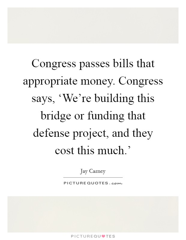 Congress passes bills that appropriate money. Congress says, 'We're building this bridge or funding that defense project, and they cost this much.' Picture Quote #1