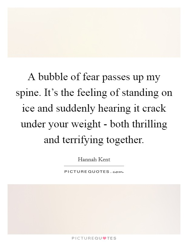 A bubble of fear passes up my spine. It's the feeling of standing on ice and suddenly hearing it crack under your weight - both thrilling and terrifying together Picture Quote #1