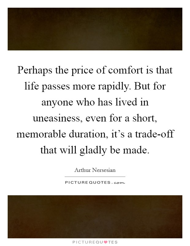 Perhaps the price of comfort is that life passes more rapidly. But for anyone who has lived in uneasiness, even for a short, memorable duration, it's a trade-off that will gladly be made Picture Quote #1