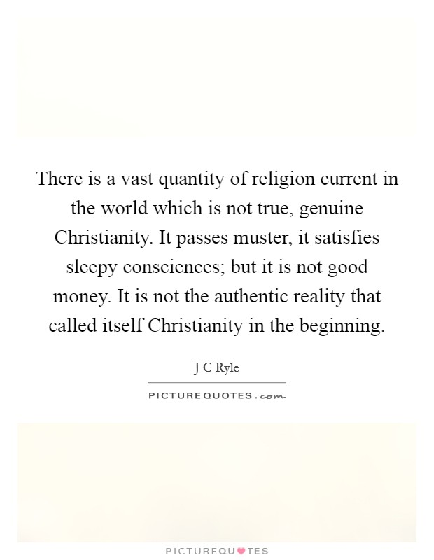 There is a vast quantity of religion current in the world which is not true, genuine Christianity. It passes muster, it satisfies sleepy consciences; but it is not good money. It is not the authentic reality that called itself Christianity in the beginning Picture Quote #1