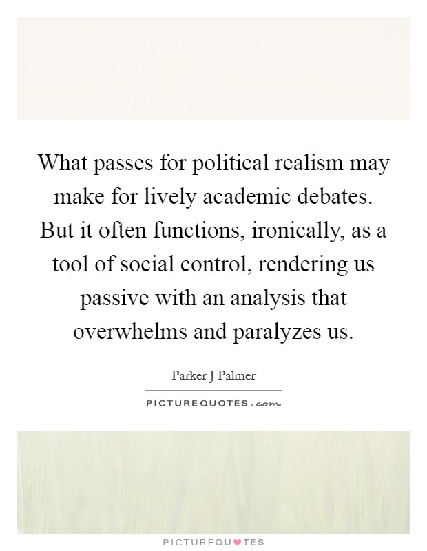 What passes for political realism may make for lively academic debates. But it often functions, ironically, as a tool of social control, rendering us passive with an analysis that overwhelms and paralyzes us Picture Quote #1