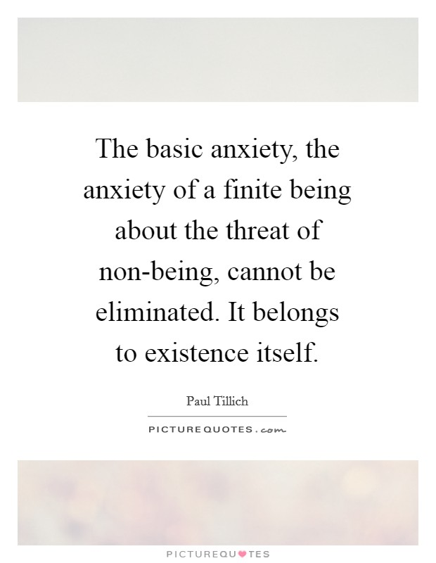 The basic anxiety, the anxiety of a finite being about the threat of non-being, cannot be eliminated. It belongs to existence itself Picture Quote #1