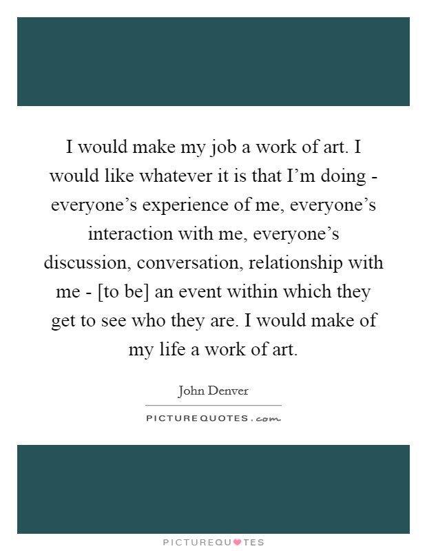 I would make my job a work of art. I would like whatever it is that I'm doing - everyone's experience of me, everyone's interaction with me, everyone's discussion, conversation, relationship with me - [to be] an event within which they get to see who they are. I would make of my life a work of art Picture Quote #1