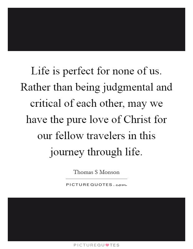 Life is perfect for none of us. Rather than being judgmental and critical of each other, may we have the pure love of Christ for our fellow travelers in this journey through life Picture Quote #1
