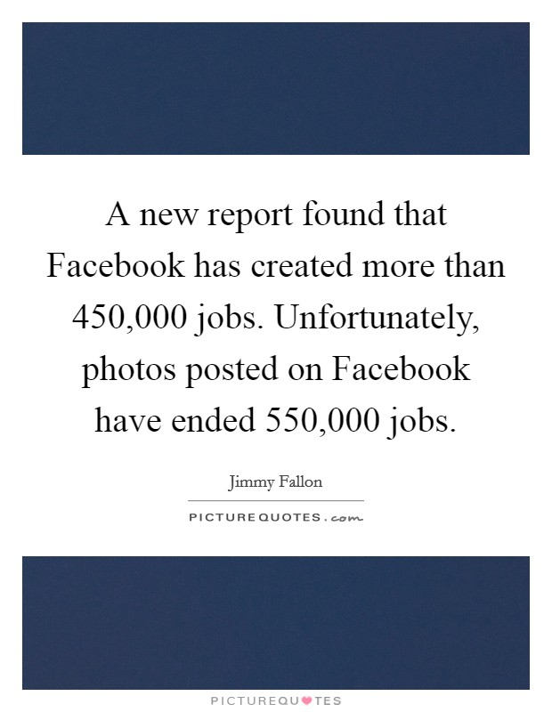 A new report found that Facebook has created more than 450,000 jobs. Unfortunately, photos posted on Facebook have ended 550,000 jobs Picture Quote #1