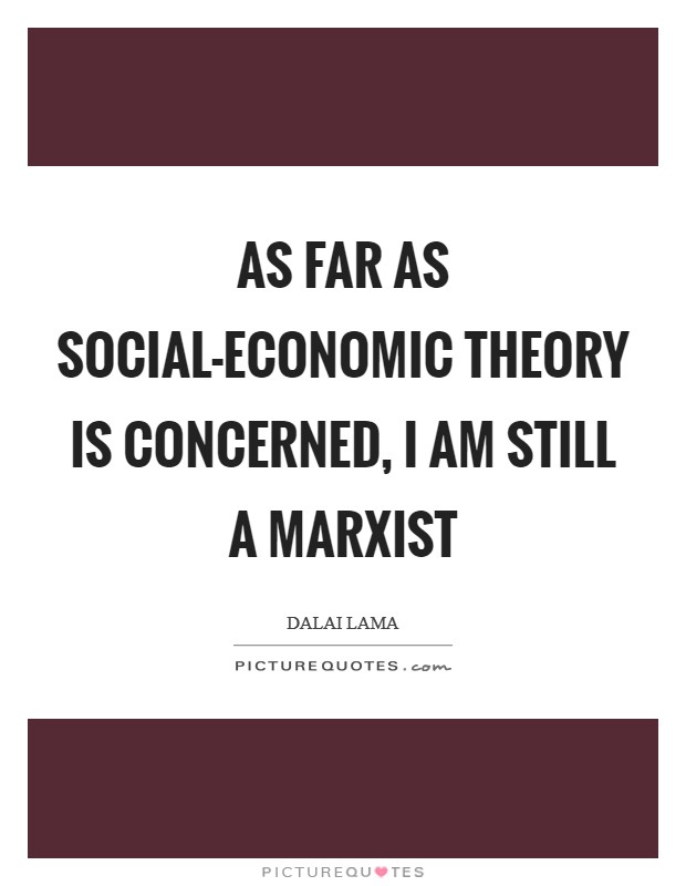 As far as social-economic theory is concerned, I am still a Marxist Picture Quote #1