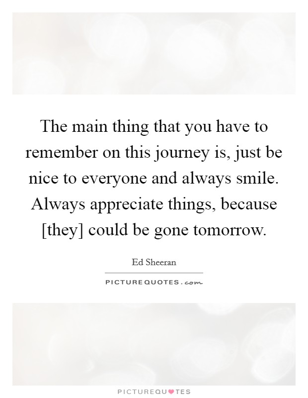 The main thing that you have to remember on this journey is, just be nice to everyone and always smile. Always appreciate things, because [they] could be gone tomorrow Picture Quote #1