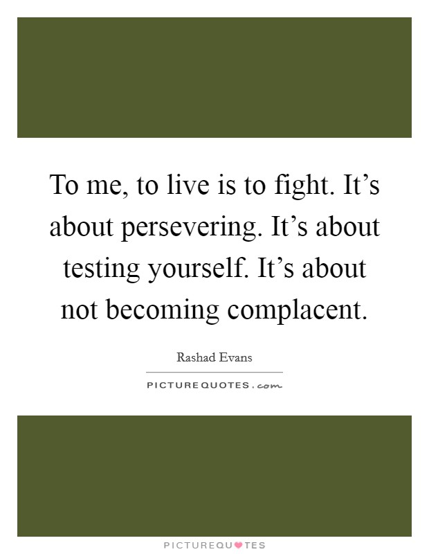 To me, to live is to fight. It's about persevering. It's about testing yourself. It's about not becoming complacent Picture Quote #1