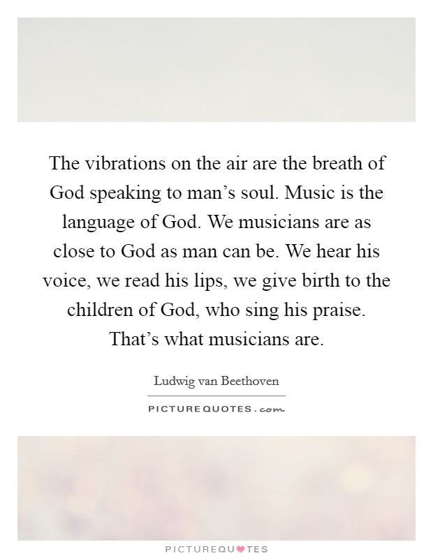 The vibrations on the air are the breath of God speaking to man's soul. Music is the language of God. We musicians are as close to God as man can be. We hear his voice, we read his lips, we give birth to the children of God, who sing his praise. That's what musicians are Picture Quote #1