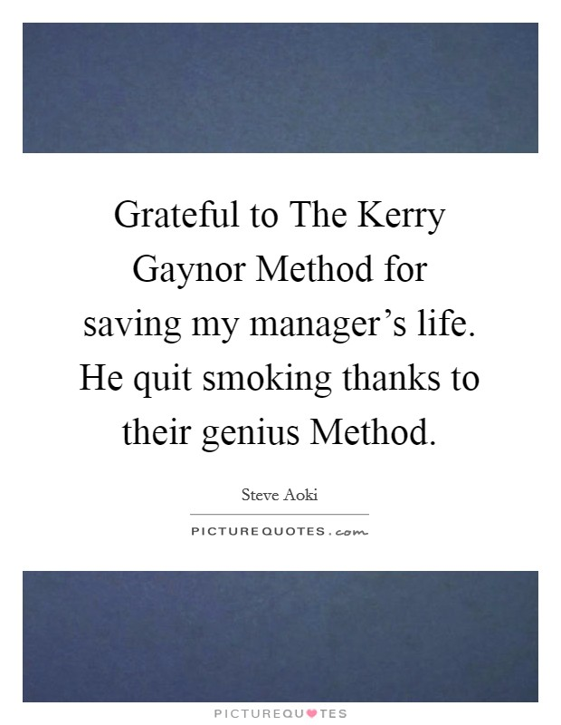 Grateful to The Kerry Gaynor Method for saving my manager's life. He quit smoking thanks to their genius Method Picture Quote #1