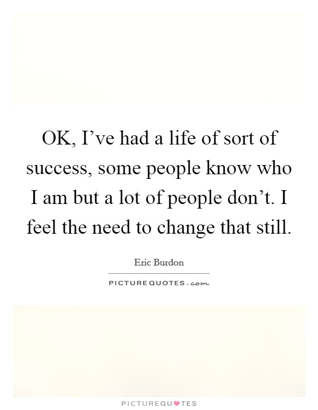 OK, I've had a life of sort of success, some people know who I am but a lot of people don't. I feel the need to change that still Picture Quote #1