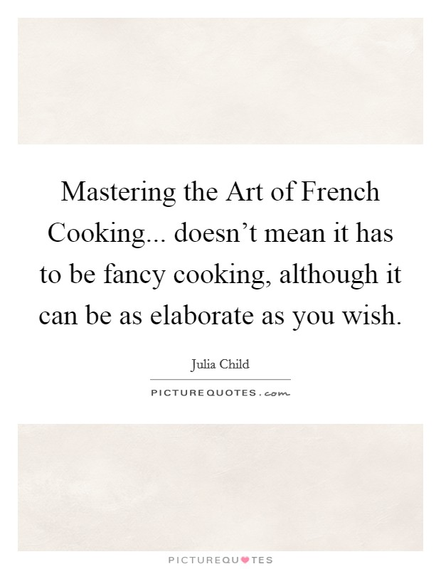 Mastering the Art of French Cooking... doesn't mean it has to be fancy cooking, although it can be as elaborate as you wish Picture Quote #1