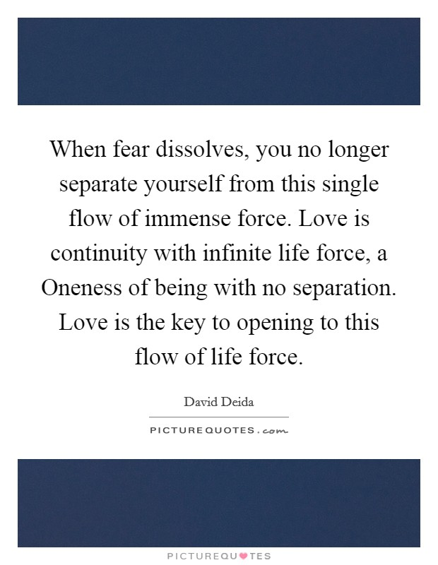 When fear dissolves, you no longer separate yourself from this single flow of immense force. Love is continuity with infinite life force, a Oneness of being with no separation. Love is the key to opening to this flow of life force Picture Quote #1