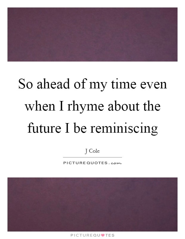 So ahead of my time even when I rhyme about the future I be reminiscing Picture Quote #1