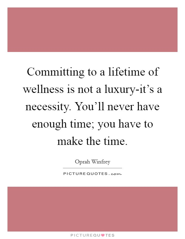 Committing to a lifetime of wellness is not a luxury-it's a necessity. You'll never have enough time; you have to make the time Picture Quote #1