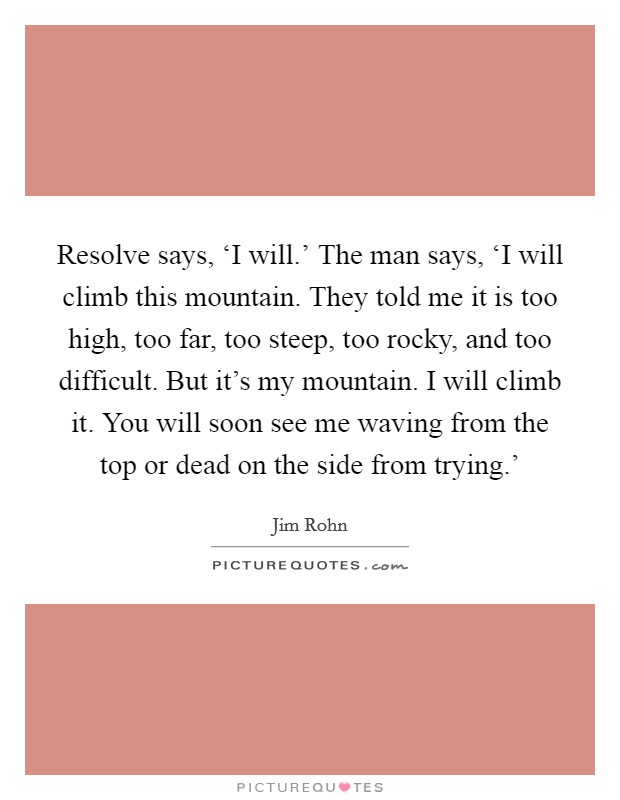 Resolve says, 'I will.' The man says, 'I will climb this mountain. They told me it is too high, too far, too steep, too rocky, and too difficult. But it's my mountain. I will climb it. You will soon see me waving from the top or dead on the side from trying.' Picture Quote #1