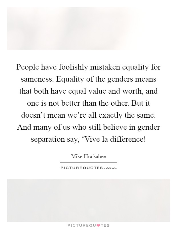 People have foolishly mistaken equality for sameness. Equality of the genders means that both have equal value and worth, and one is not better than the other. But it doesn't mean we're all exactly the same. And many of us who still believe in gender separation say, 'Vive la difference! Picture Quote #1