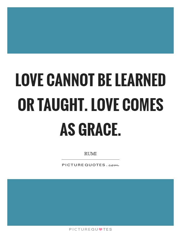 Love cannot be learned or taught. Love comes as Grace Picture Quote #1