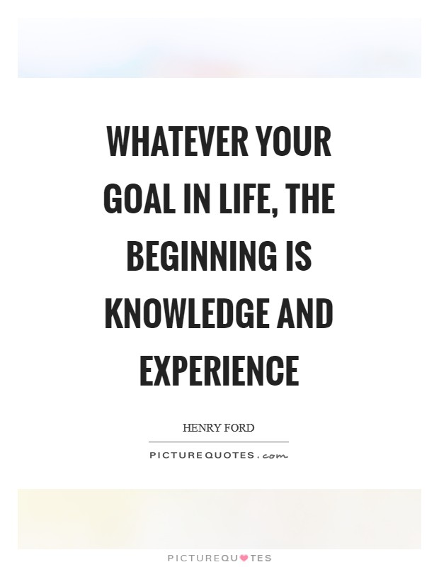 Whatever your goal in life, the beginning is knowledge and experience Picture Quote #1