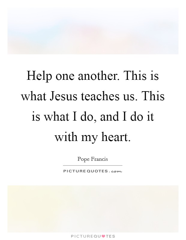 Help one another. This is what Jesus teaches us. This is what I do, and I do it with my heart Picture Quote #1