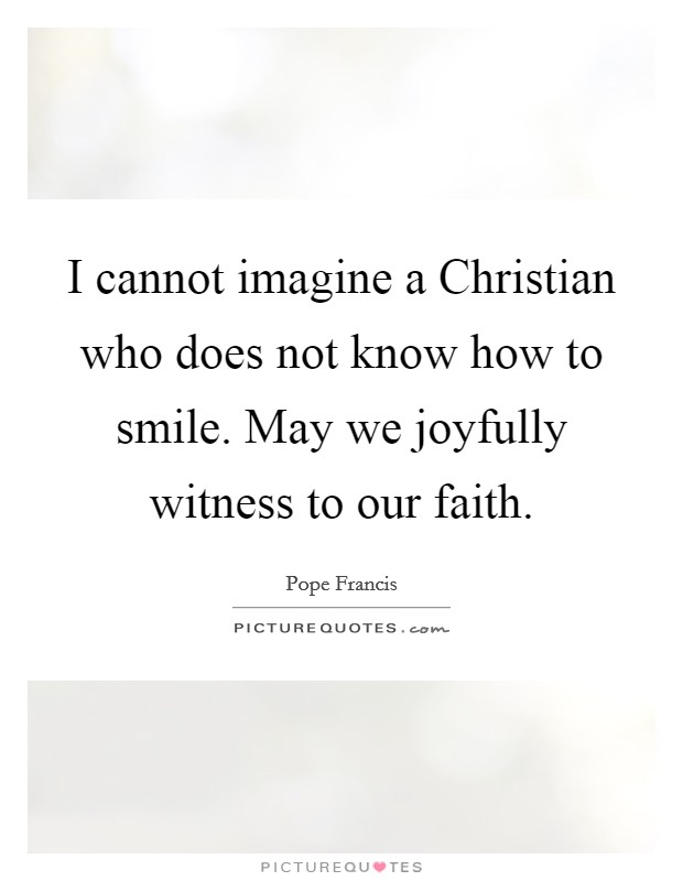 I cannot imagine a Christian who does not know how to smile. May we joyfully witness to our faith Picture Quote #1