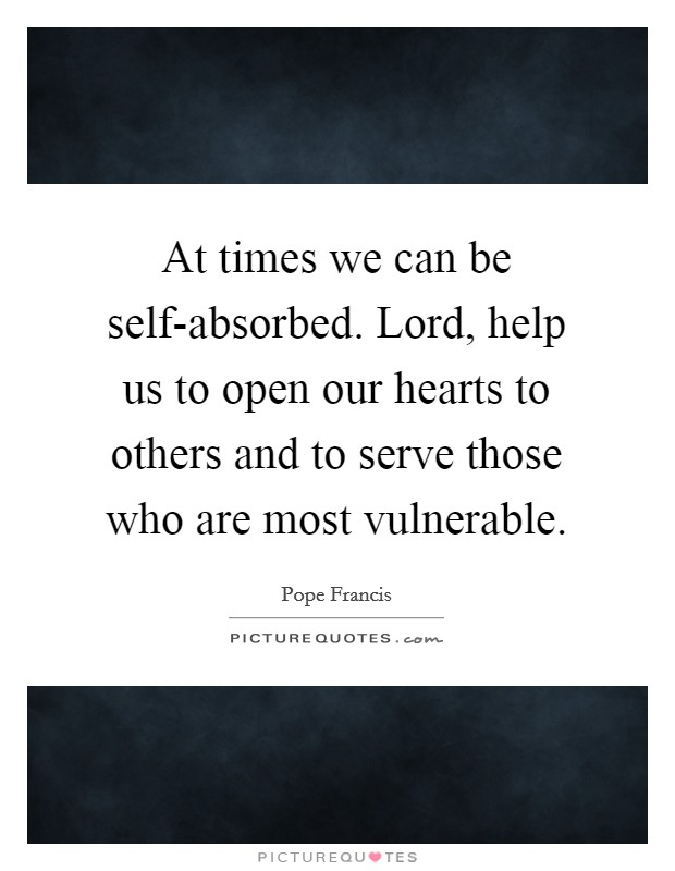 At times we can be self-absorbed. Lord, help us to open our hearts to others and to serve those who are most vulnerable Picture Quote #1