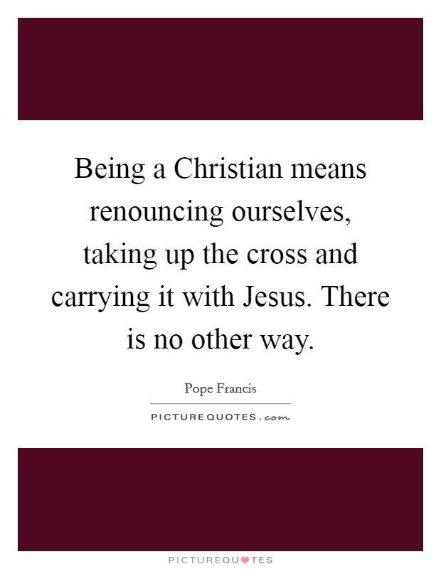 Being a Christian means renouncing ourselves, taking up the cross and carrying it with Jesus. There is no other way Picture Quote #1