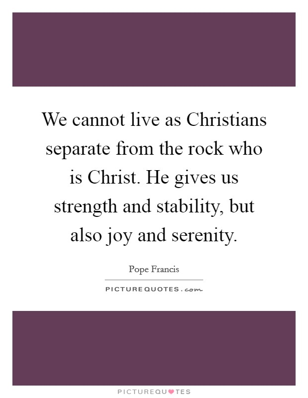 We cannot live as Christians separate from the rock who is Christ. He gives us strength and stability, but also joy and serenity Picture Quote #1