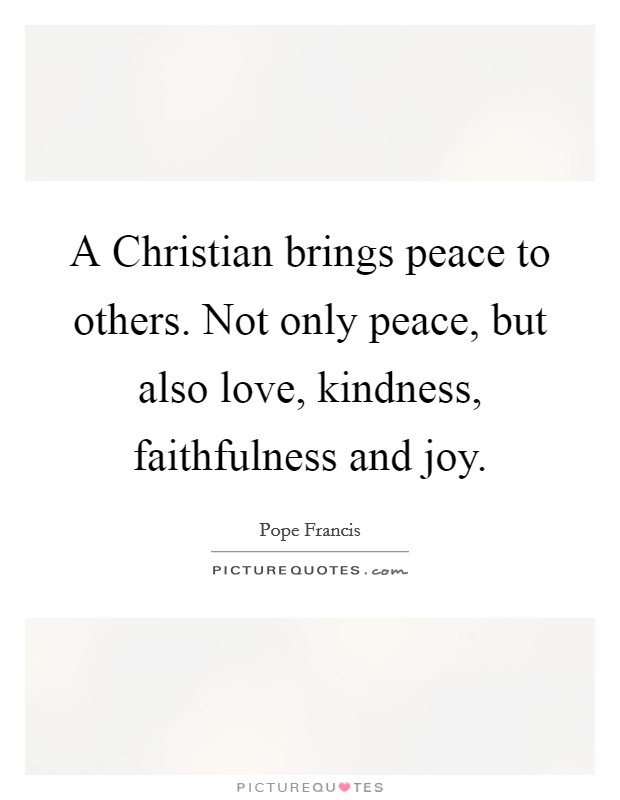 A Christian brings peace to others. Not only peace, but also love, kindness, faithfulness and joy Picture Quote #1