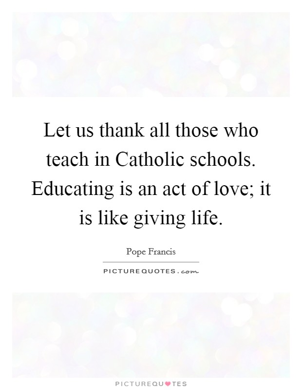 Let us thank all those who teach in Catholic schools. Educating is an act of love; it is like giving life Picture Quote #1