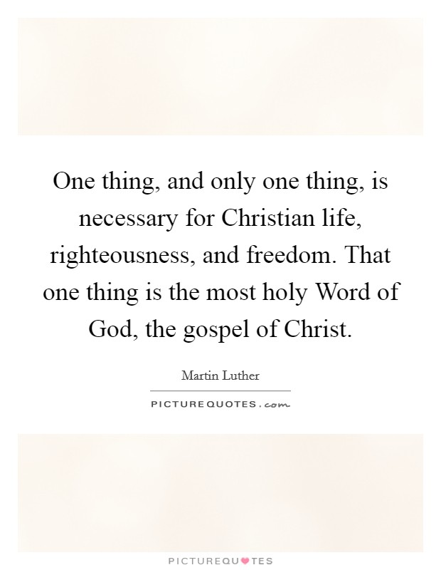 One thing, and only one thing, is necessary for Christian life, righteousness, and freedom. That one thing is the most holy Word of God, the gospel of Christ Picture Quote #1