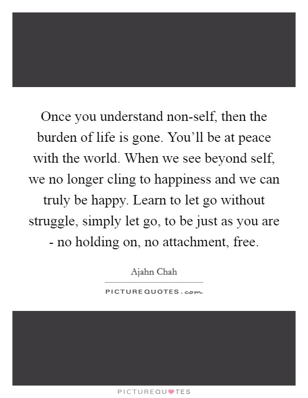 Once you understand non-self, then the burden of life is gone. You'll be at peace with the world. When we see beyond self, we no longer cling to happiness and we can truly be happy. Learn to let go without struggle, simply let go, to be just as you are - no holding on, no attachment, free Picture Quote #1
