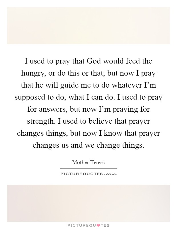 I used to pray that God would feed the hungry, or do this or that, but now I pray that he will guide me to do whatever I'm supposed to do, what I can do. I used to pray for answers, but now I'm praying for strength. I used to believe that prayer changes things, but now I know that prayer changes us and we change things Picture Quote #1