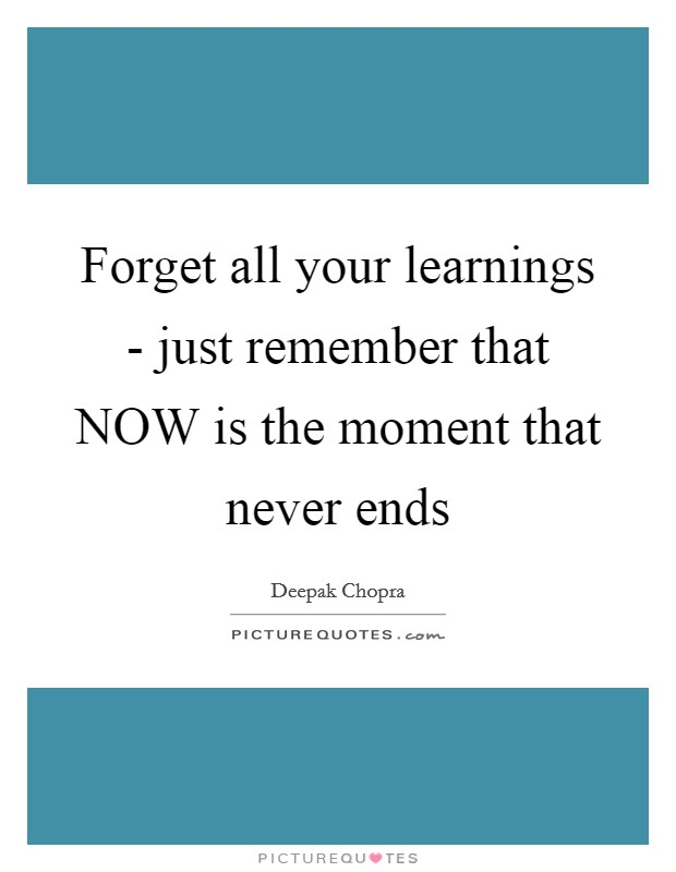 Forget all your learnings - just remember that NOW is the moment that never ends Picture Quote #1