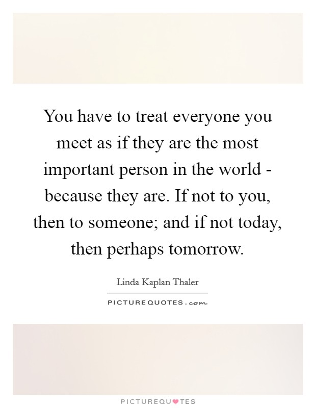 You have to treat everyone you meet as if they are the most important person in the world - because they are. If not to you, then to someone; and if not today, then perhaps tomorrow Picture Quote #1