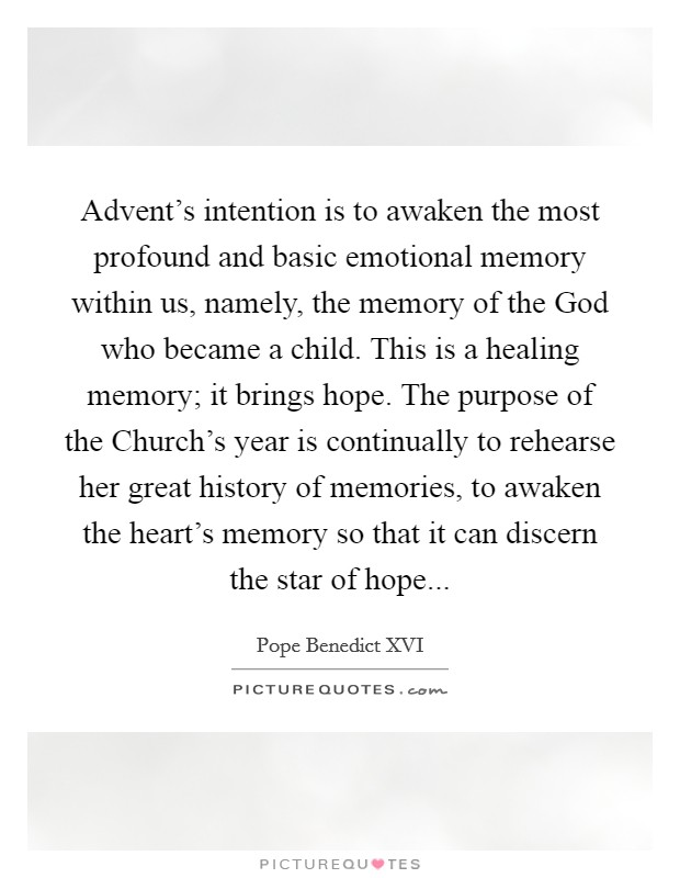Advent's intention is to awaken the most profound and basic emotional memory within us, namely, the memory of the God who became a child. This is a healing memory; it brings hope. The purpose of the Church's year is continually to rehearse her great history of memories, to awaken the heart's memory so that it can discern the star of hope Picture Quote #1