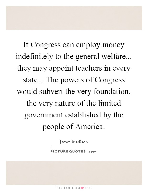 If Congress can employ money indefinitely to the general welfare... they may appoint teachers in every state... The powers of Congress would subvert the very foundation, the very nature of the limited government established by the people of America Picture Quote #1