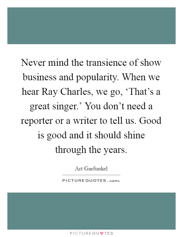 Never mind the transience of show business and popularity. When we hear Ray Charles, we go, 'That's a great singer.' You don't need a reporter or a writer to tell us. Good is good and it should shine through the years Picture Quote #1