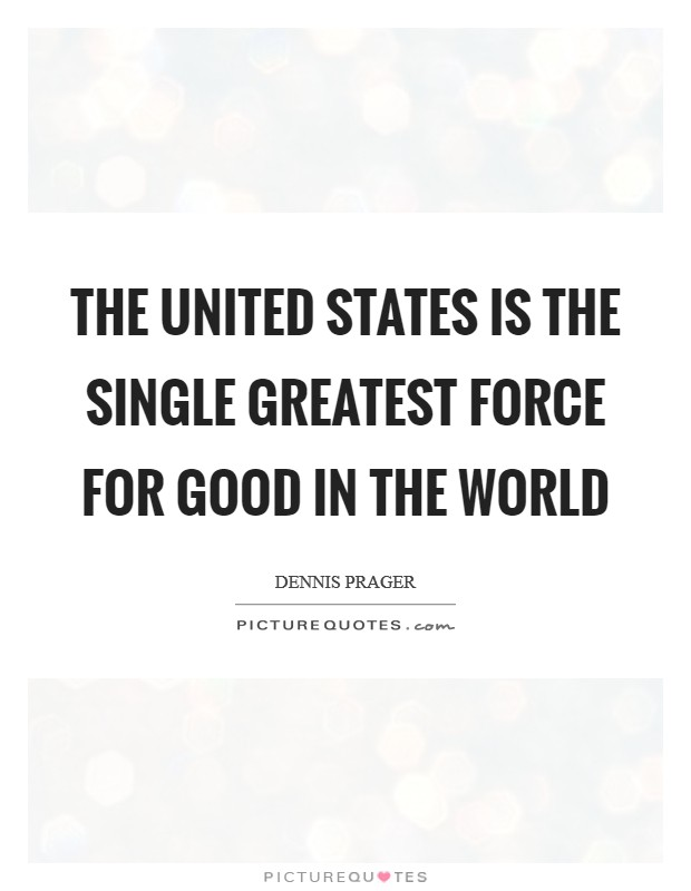 The United States is the single greatest force for good in the world Picture Quote #1
