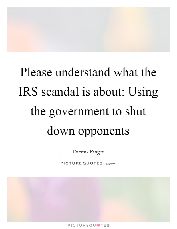 Please understand what the IRS scandal is about: Using the government to shut down opponents Picture Quote #1