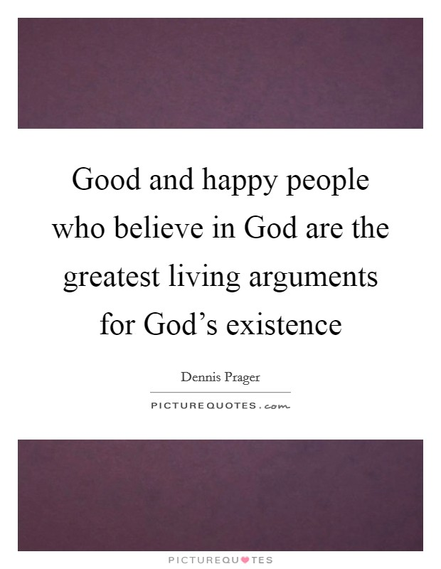 Good and happy people who believe in God are the greatest living arguments for God's existence Picture Quote #1
