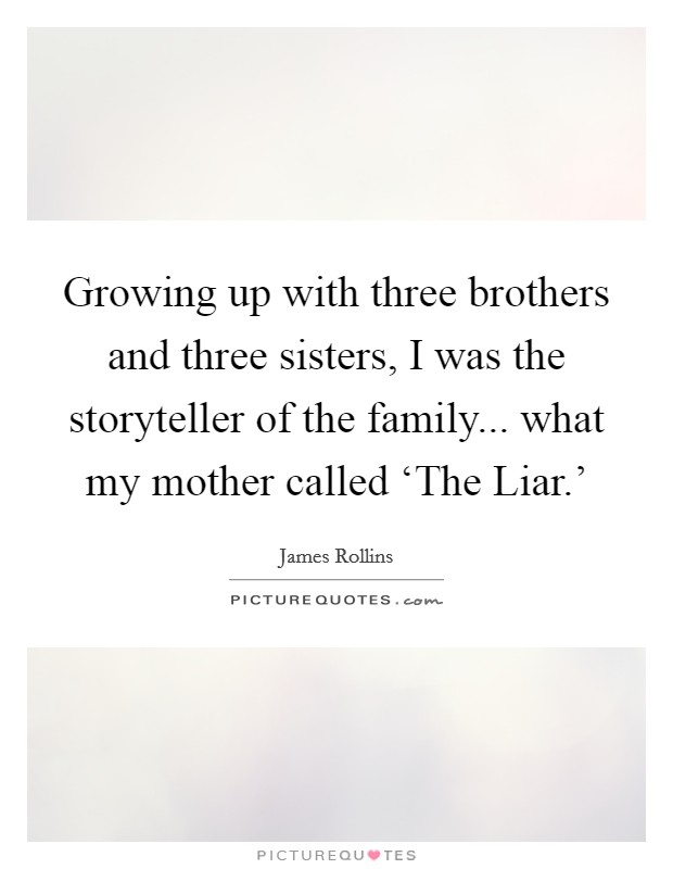 Growing up with three brothers and three sisters, I was the storyteller of the family... what my mother called 'The Liar.' Picture Quote #1