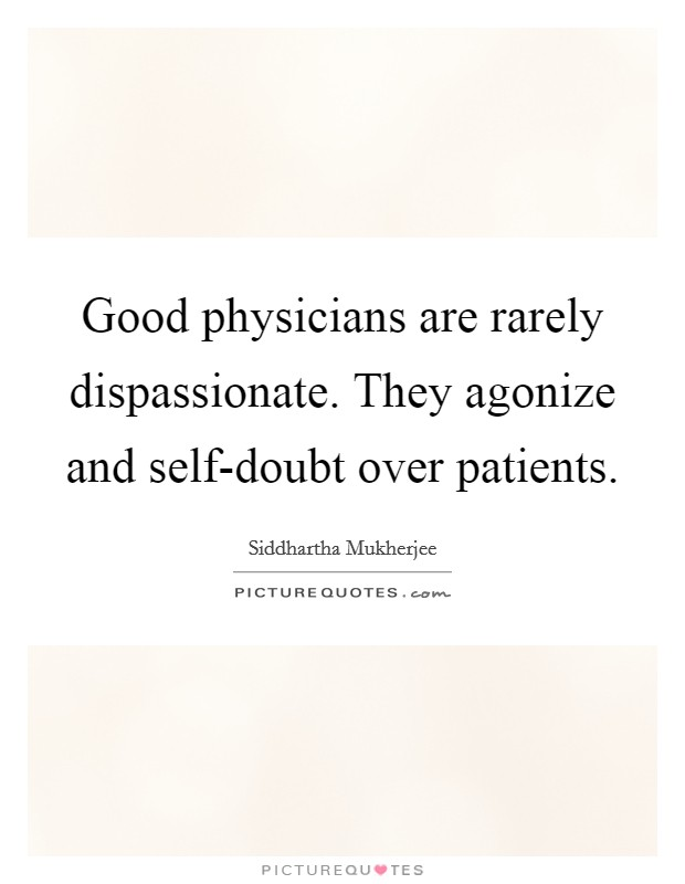 Good physicians are rarely dispassionate. They agonize and self-doubt over patients Picture Quote #1