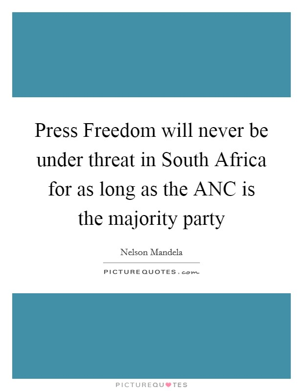 Press Freedom will never be under threat in South Africa for as long as the ANC is the majority party Picture Quote #1