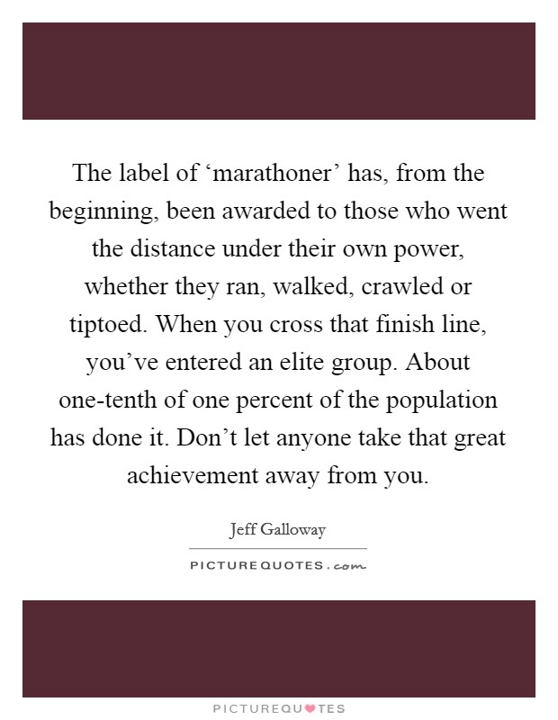 The label of 'marathoner' has, from the beginning, been awarded to those who went the distance under their own power, whether they ran, walked, crawled or tiptoed. When you cross that finish line, you've entered an elite group. About one-tenth of one percent of the population has done it. Don't let anyone take that great achievement away from you Picture Quote #1
