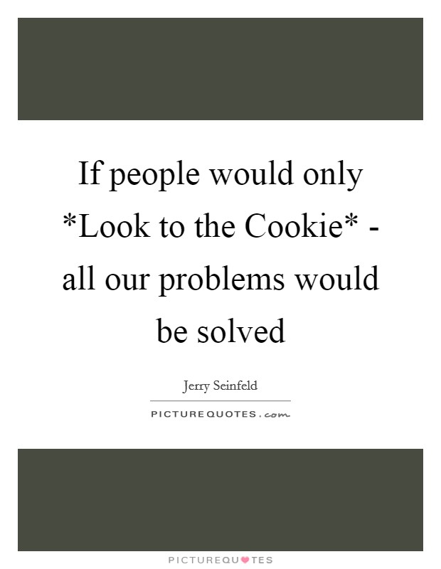 If people would only *Look to the Cookie* - all our problems would be solved Picture Quote #1